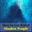 Tips on how to get rid of Shadow People